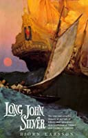 Long John Silver: The True and Eventful History of My Life of Liberty and Adventure as a Gentleman of Fortune and Enemy to Mankind