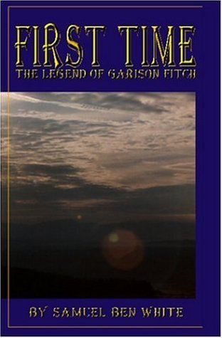 First Time: The Legend Of Garison Fitch Samuel Ben White