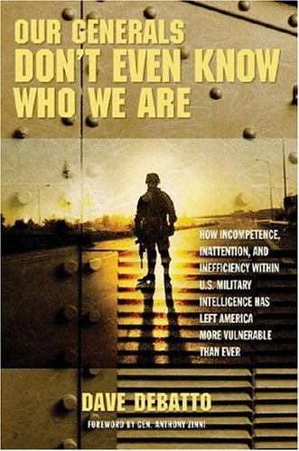 Our Generals Dont Even Know Who We Are: How Incompetence, Inattention, and Inefficiency Within U.S. Military Intelligence Has Left America More Vulne Dave Debatto