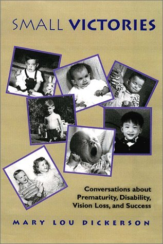 Small Victories: Conversations about Prematurity, Disability, Vision Loss, and Success  by  Mary Lou Pierce-Dickerson