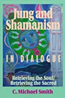 Jung and Shamanism in Dialogue: Retrieving the Soul/Retrieving the Sacred