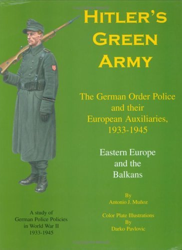 Hitlers Green Army: The German Order Police And Their European Auxiliaries, 1933 1945   Volume 2   Eastern Europe And The Balkans  by  Antonio J. Muñoz