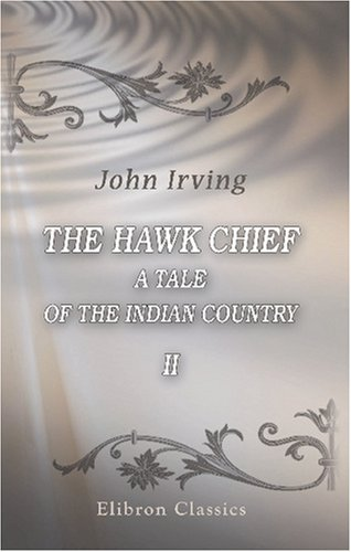 The Hawk Chief: A Tale of the Indian Country II John Treat Irving Jr.