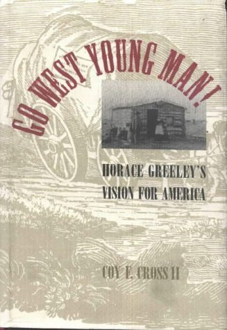 Go West, Young Man!: Horace Greeleys Vision for America Coy F. Cross