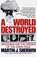 A World Destroyed: Hiroshima and the Origins of the Arms Race