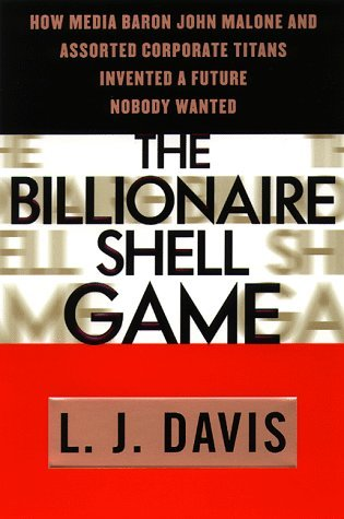 The Billionaire Shell Game: How Cable Baron  John Malone and Assorted Corporate Titans Invented a Future Nobody Wanted  by  L.J. Davis