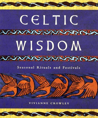 Celtic Wisdom: Seasonal Rituals and Festivals Vivianne Crowley