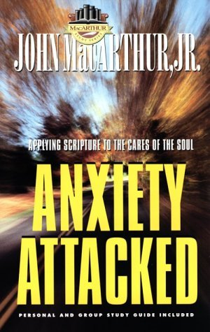 Anxiety Attacked: Applying Scripture to the Cares of the Soul  by  John F. MacArthur Jr.