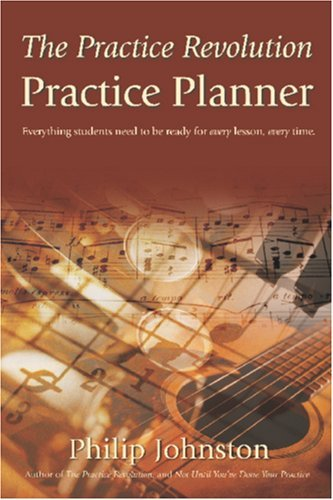 The Practice Revolution Practice Planner: Everything Music Students Need To Be Ready For Every Lesson, Every Time  by  Philip A. Johnston