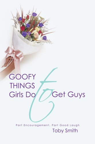 Goofy Things Girls Do to Get Guys: Part Encouragement, Part Good Laugh Toby Smith