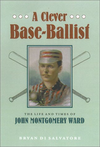 A Clever Base-Ballist: The Life and Times of John Montgomery Ward  by  Bryan Di Salvatore
