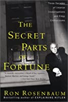 Secret Parts of Fortune: Three Decades of Intense Investigations and Edgy Enthusiasms Ron Rosenbaum