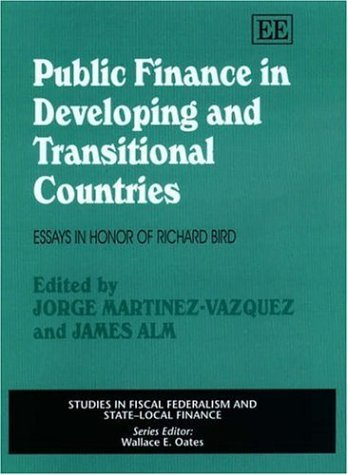 Public Finance In Developing And Transitional Countries: Essays In Honor Of Richard Bird (Studies In Fiscal Federalism And Stated Local Finance Series) Richard M. Bird