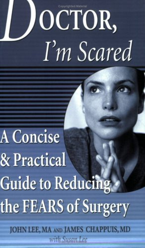 Doctor, Im Scared: A Concise and Practical Guide to Reducing the Fears of Surgery John   Lee