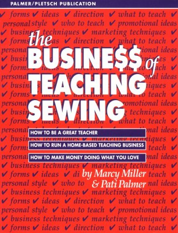 The Busine$$ of Teaching Sewing: How to Be a Great Teacher, How to Run a Home-Based Teaching Business, How to Make Money Doing What You Love  by  Marcy  Miller