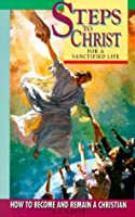 Steps to Christ for a Sanctified Life: How to Become and Remain a Christian