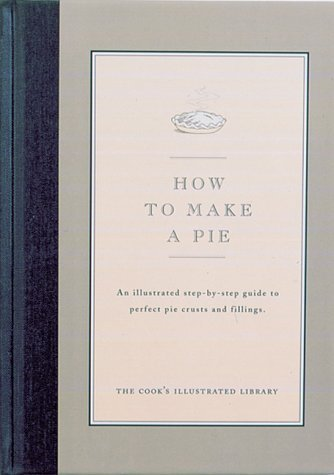 How to Make a Pie: An Illustrated Step-By-Step Guide to Perfect Crusts and Fillings  by  Cooks Illustrated Magazine