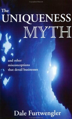 The Uniqueness Myth: And Other Misconceptions That Derail Businesses Dale Furtwengler