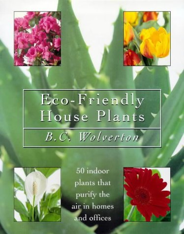 Eco Friendly Houseplants: 50 Indoor Plants That Purify The Air In Homes And Offices B.C. Wolverton