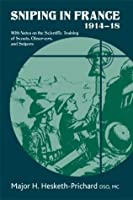 Sniping in France 1914-18: With Notes on the Scientific Training of Scouts, Observers, and Snipers