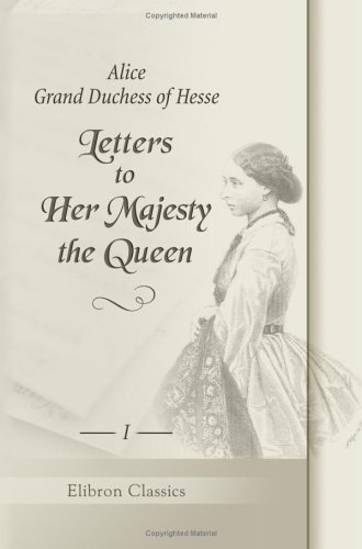 Letters To Her Majesty The Queen: With A Memoir By H.R.H. Princess Christian. Volume 1 Alice Grand Duchess Of Hesse