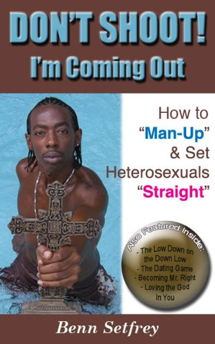 Dont Shoot! Im Coming Out: How to Man-Up & Set Heterosexuals Straight  by  Benn Setfrey