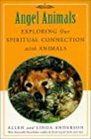 Angel Animals: Exploring Our Spiritual Connection with Animals