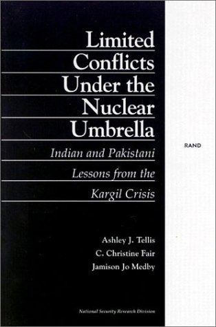 Limited Conflict Under the Nuclear Umbrella: Indian and Pakistani Lessons from the Kargil Crisis (2001)  by  Ashley J. Tellis