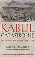 Kabul Catastrophe: The Invasion and Retreat, 1839-1842