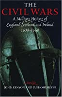The Civil Wars: A Military History Of England, Scotland, And Ireland 1638 1660