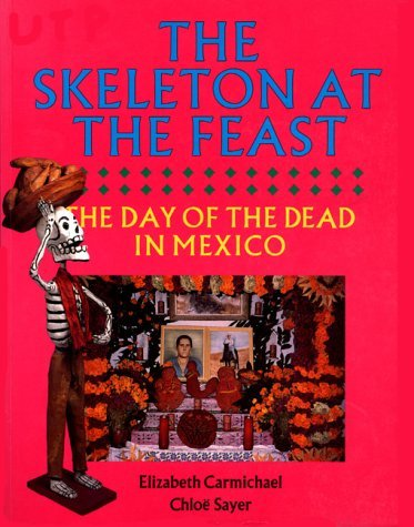 The Skeleton at the Feast: The Day of the Dead in Mexico  by  Elizabeth Carmichael