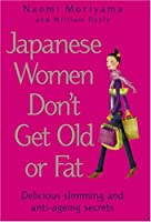 Japanese Women Don't Get Old Or Fat: Delicious Slimming And Anti Ageing Secrets