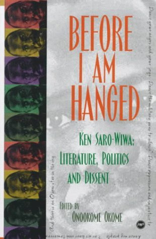 Before I Am Hanged: Ken Saro-Wiwa--Literature, Politics, and Dissent Onookome Okome