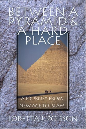 Between a Pyramid and a Hard Place: A Journey from New Age to Islam  by  Loretta J. Poisson