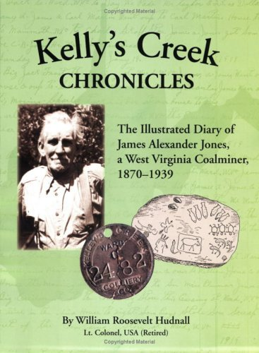 Kellys Creek Chronicles: The Illustrated Diary of James Alexander Jones, a West Virginia Coalminer, 1870-1939  by  William Roosevelt Hudnall