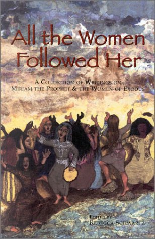 All the Women Followed Her: A Collection of Writings on Miriam the Prophet & the Women of Exodus  by  Rebecca Schwartz