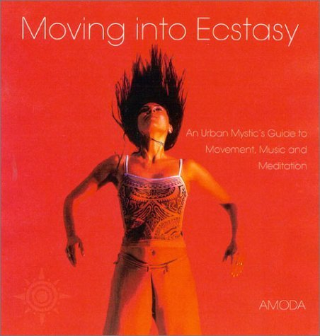 Moving Into Ecstasy: An Urban Mystics Guide to Movement, Music, and Meditation  by  Jivan Amoda
