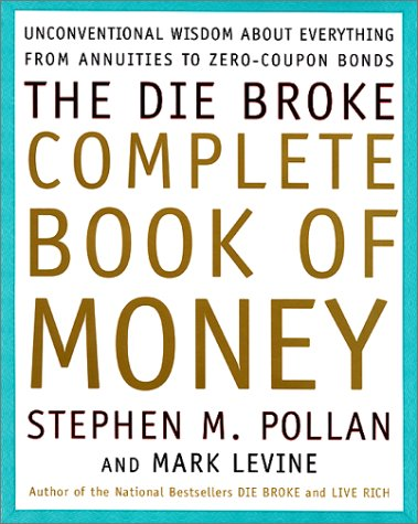 The Die Broke Complete Book of Money: Unconventional Wisdom About Everything from Annuities to Zero Coupon Bonds  by  Stephen M. Pollan