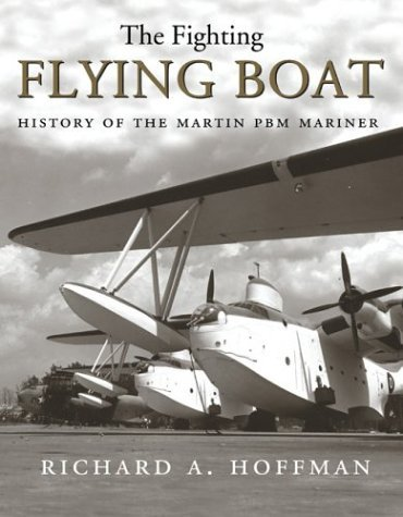 The Fighting Flying Boat: The Martin PBM Mariner  by  Richard Alden Hoffman