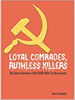 Loyal Comrades, Ruthless Killers: The Secret Services of the USSR 1920's to the Present