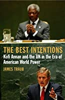 The Best Intentions: Kofi Annan and the UN in the Era of American World Power