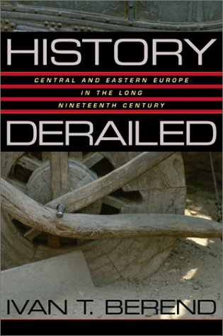 History Derailed: Central and Eastern Europe in the Long Nineteenth Century Iván T. Berend