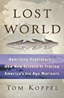 Lost World: Rewriting Prehistory-How New Science Is Tracing America's Ice Age Mariners