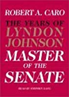 The Master of the Senate (The Years of Lyndon Johnson, Volume 3)
