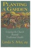 Planting A Garden: Growing The Church Beyond Tradtional Models Linda Schiphorst McCoy