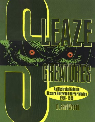 Sleaze Creatures: An Illustrated Guide to Obscure Hollywood Movies 1956 - 1959  by  D. Earl Worth