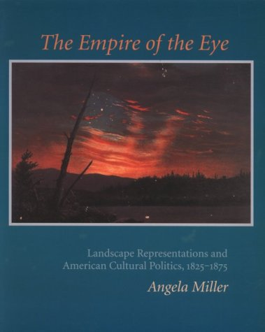 The Empire of the Eye: Landscape Representation and American Cultural Politics, 1825-1875 Angela Miller