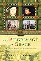 The Pilgrimage of Grace: The Rebellion That Shook Henry VIII's Throne