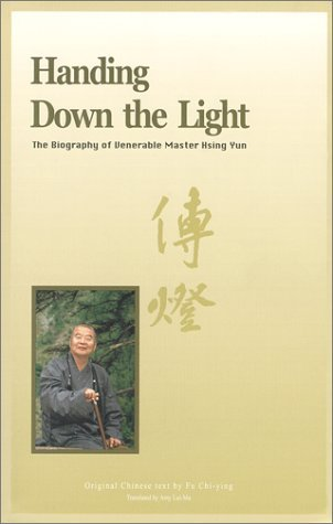 Handing Down The Light: The Biography Of Venerable Master Hsing Yun  by  Chih-ying Fu