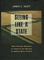 Seeing Like a State: How Certain Schemes to Improve the Human Condition Have Failed